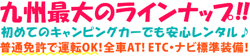 九州最大のラインナップ!!すべて普通免許で運転OK! ETC・ナビ標準装備!